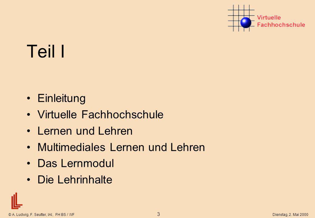 © A. Ludwig, F. Seutter, IAI, FH BS / WF 3 Dienstag, 2. Mai 2000 Teil I Einleitung Virtuelle Fachhochschule Lernen und Lehren Multimediales Lernen und