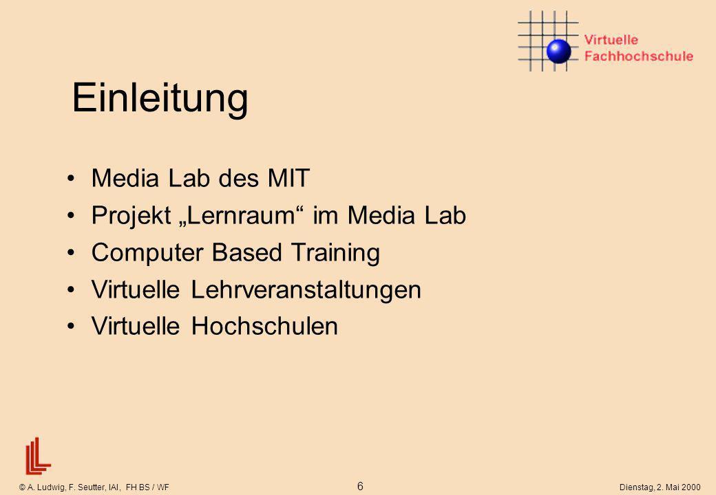 © A. Ludwig, F. Seutter, IAI, FH BS / WF 6 Dienstag, 2. Mai 2000 Einleitung Media Lab des MIT Projekt Lernraum im Media Lab Computer Based Training Vi