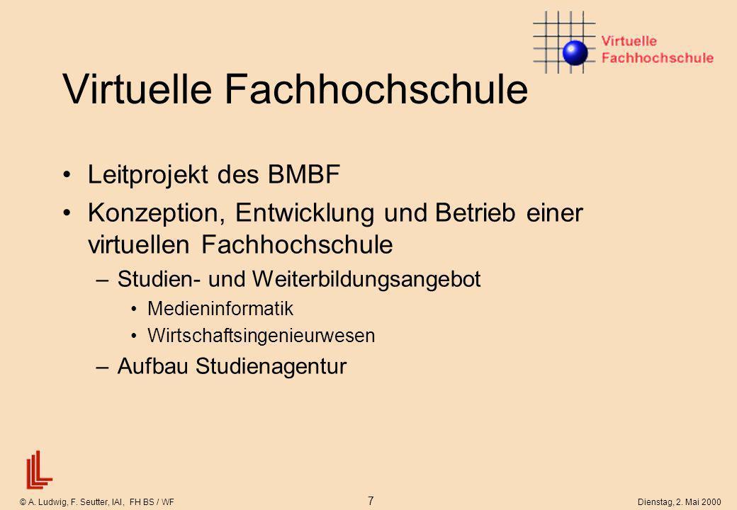 © A. Ludwig, F. Seutter, IAI, FH BS / WF 7 Dienstag, 2. Mai 2000 Virtuelle Fachhochschule Leitprojekt des BMBF Konzeption, Entwicklung und Betrieb ein