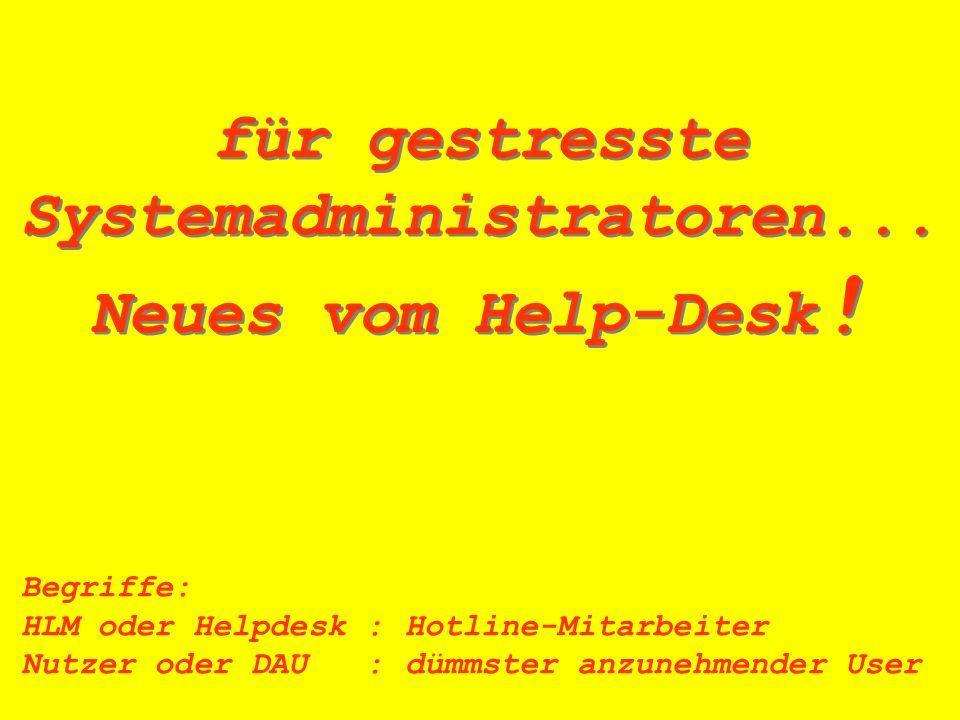 für gestresste Systemadministratoren... Neues vom Help-Desk ! für gestresste Systemadministratoren... Neues vom Help-Desk ! Begriffe: HLM oder Helpdes