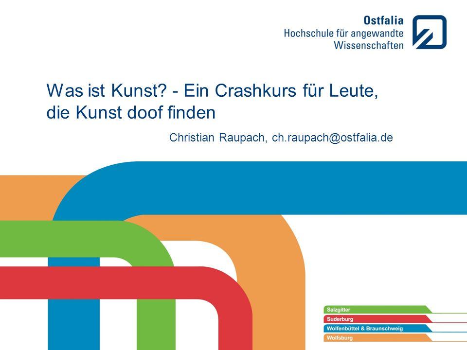 Was ist Kunst? - Ein Crashkurs für Leute, die Kunst doof finden Christian Raupach, ch.raupach@ostfalia.de