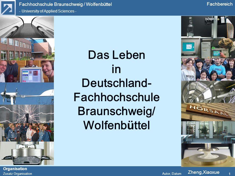 Fachhochschule Braunschweig / Wolfenbüttel - University of Applied Sciences - Organisation Zusatz Organisation Autor, Datum Fachbereich 1 Das Leben in Deutschland- Fachhochschule Braunschweig/ Wolfenbüttel Zheng,Xiaoxue