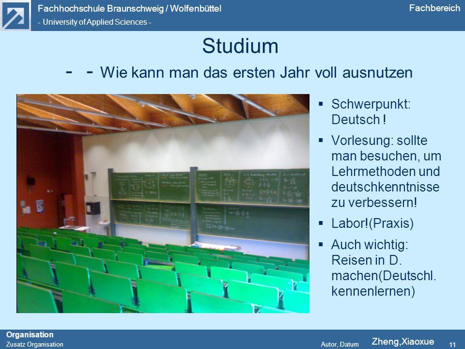 Fachhochschule Braunschweig / Wolfenbüttel - University of Applied Sciences - Organisation Zusatz Organisation Autor, Datum Fachbereich 11 Studium Wie kann man das ersten Jahr voll ausnutzen Schwerpunkt: Deutsch .