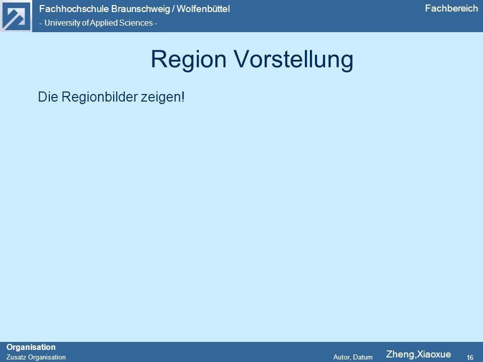 Fachhochschule Braunschweig / Wolfenbüttel - University of Applied Sciences - Organisation Zusatz Organisation Autor, Datum Fachbereich 16 Region Vorstellung Die Regionbilder zeigen.