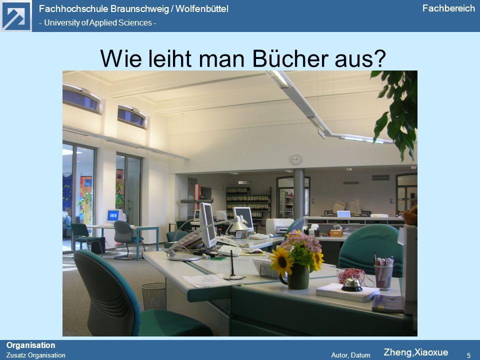 Fachhochschule Braunschweig / Wolfenbüttel - University of Applied Sciences - Organisation Zusatz Organisation Autor, Datum Fachbereich 5 Wie leiht man Bücher aus.