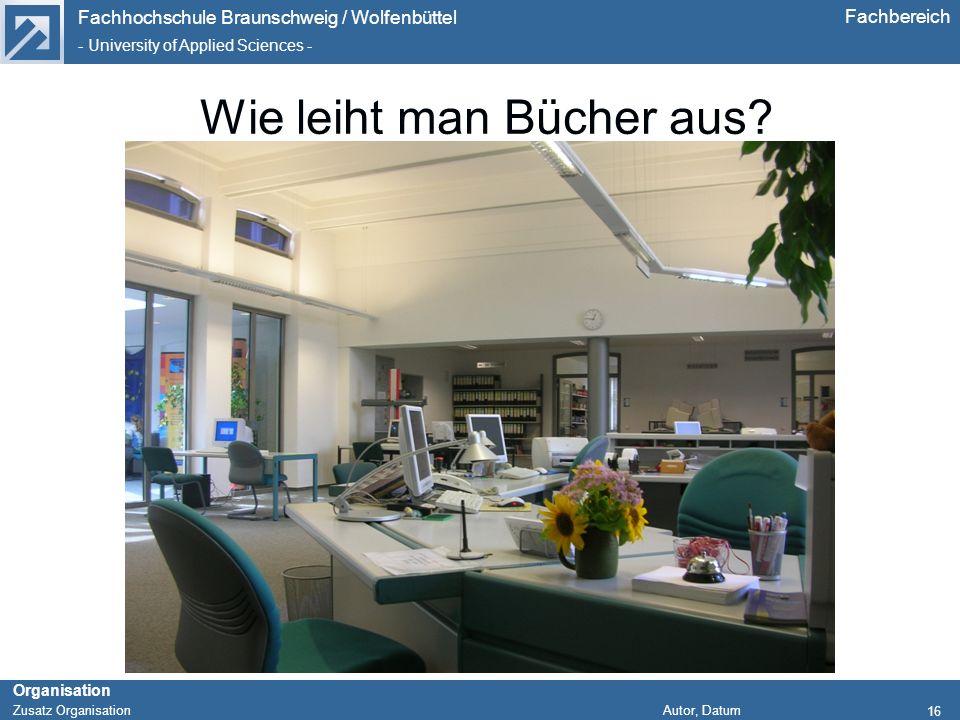 Fachhochschule Braunschweig / Wolfenbüttel - University of Applied Sciences - Organisation Zusatz Organisation Autor, Datum Fachbereich 16 Wie leiht m