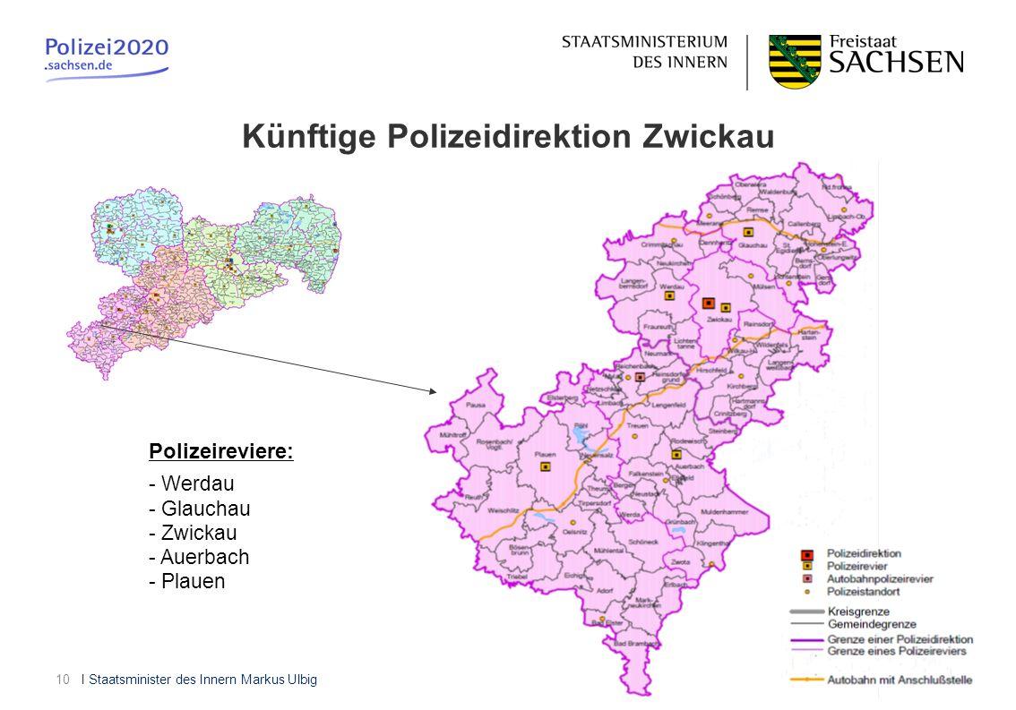 I Staatsminister des Innern Markus Ulbig10 Künftige Polizeidirektion Zwickau Polizeireviere: - Werdau - Glauchau - Zwickau - Auerbach - Plauen