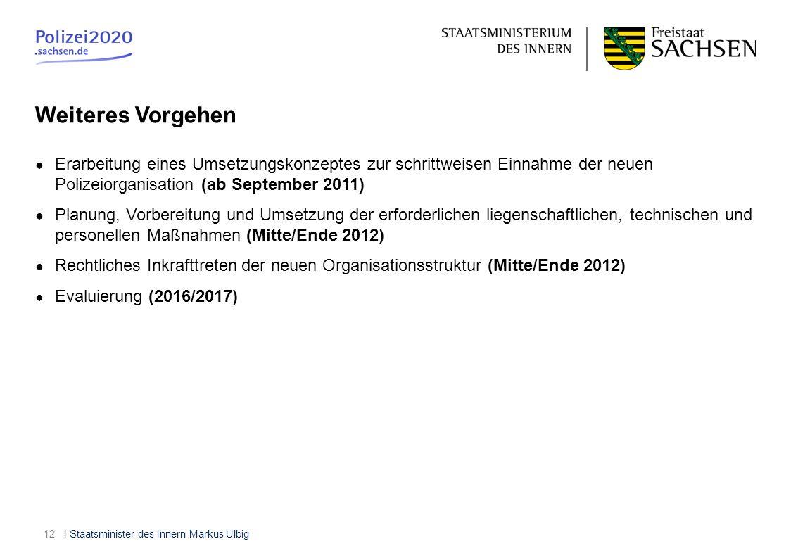 I Staatsminister des Innern Markus Ulbig12 Erarbeitung eines Umsetzungskonzeptes zur schrittweisen Einnahme der neuen Polizeiorganisation (ab Septembe