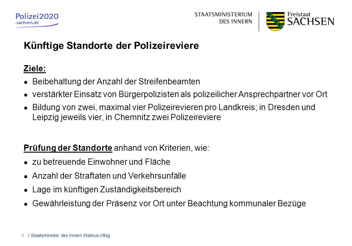 I Staatsminister des Innern Markus Ulbig6 Künftige Polizeidirektion Chemnitz Polizeireviere: - Chemnitz-Nordost - Chemnitz-Südwest - Döbeln - Freiberg - Mittweida - Rochlitz - Aue - Annaberg - Marienberg - Stollberg