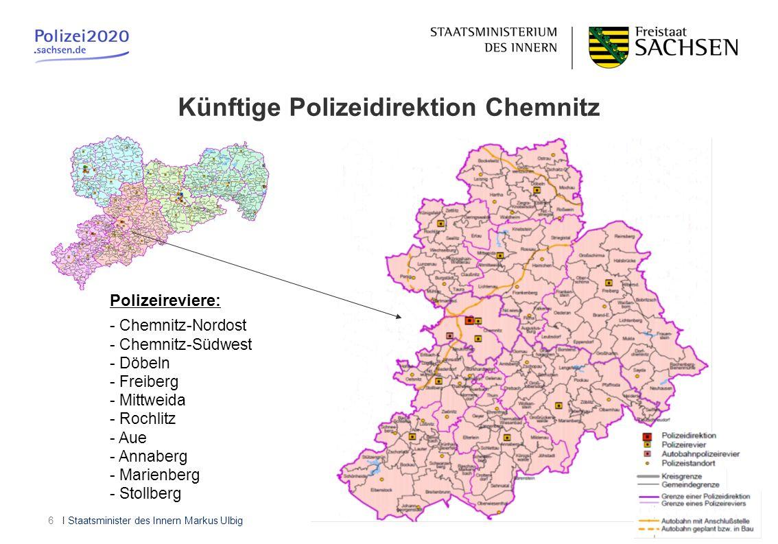 I Staatsminister des Innern Markus Ulbig6 Künftige Polizeidirektion Chemnitz Polizeireviere: - Chemnitz-Nordost - Chemnitz-Südwest - Döbeln - Freiberg