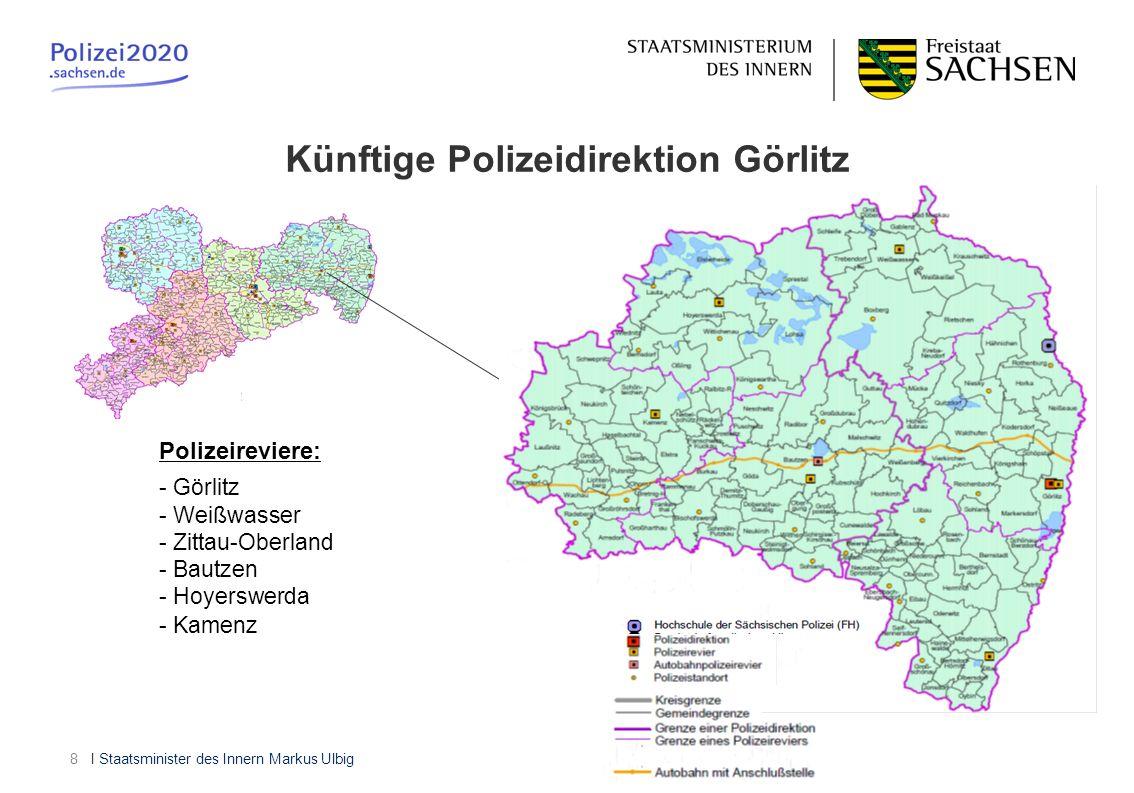I Staatsminister des Innern Markus Ulbig8 Künftige Polizeidirektion Görlitz Polizeireviere: - Görlitz - Weißwasser - Zittau-Oberland - Bautzen - Hoyer