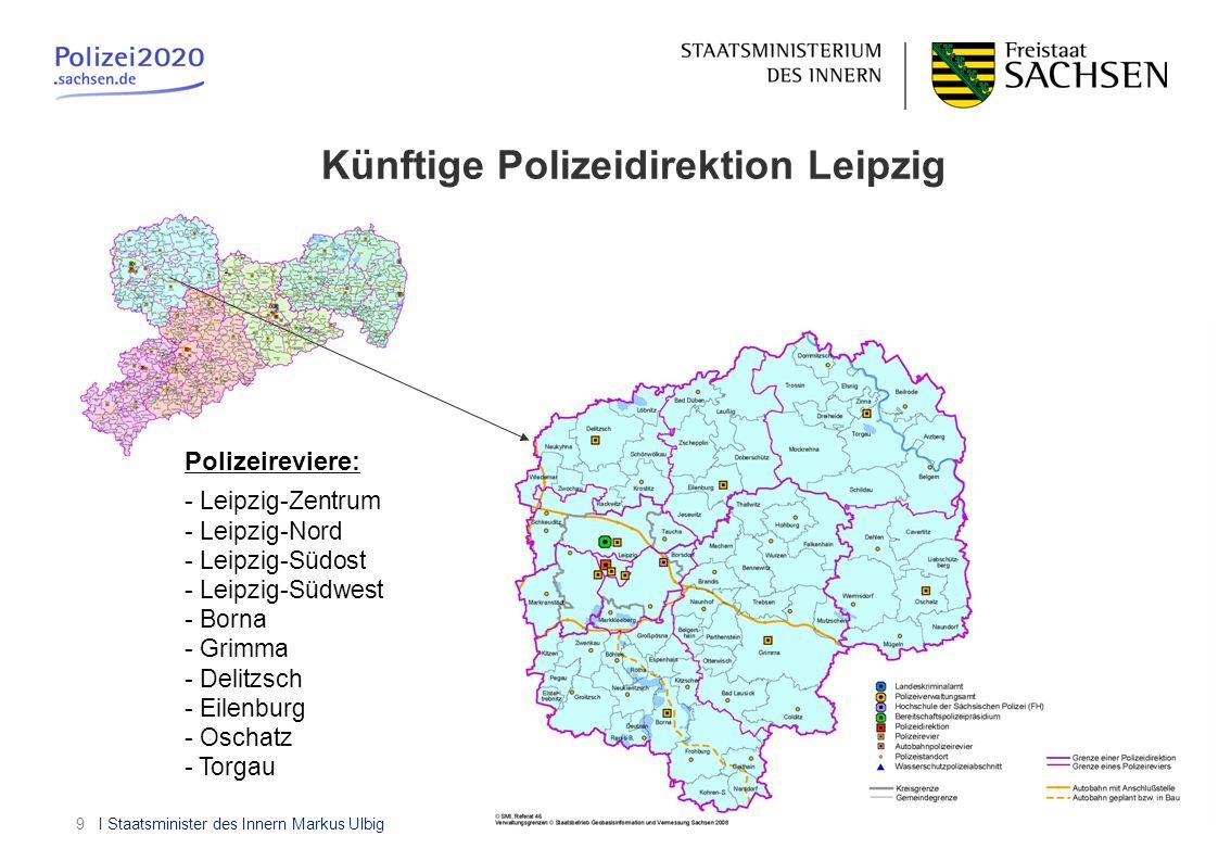 I Staatsminister des Innern Markus Ulbig9 Künftige Polizeidirektion Leipzig Polizeireviere: - Leipzig-Zentrum - Leipzig-Nord - Leipzig-Südost - Leipzi