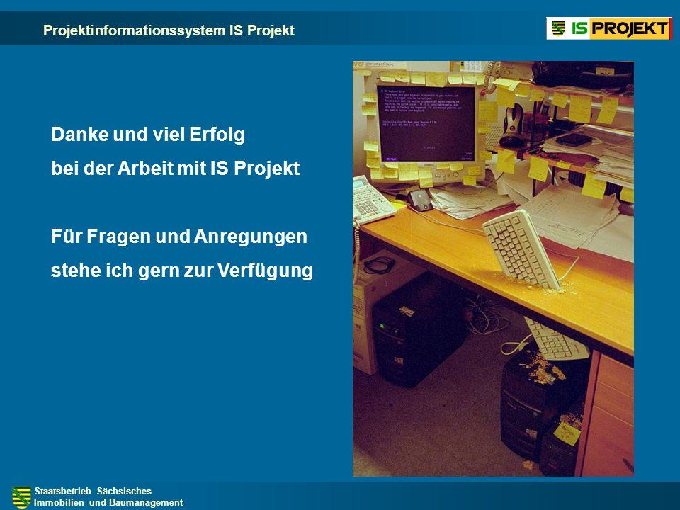 Staatsbetrieb Sächsisches Immobilien- und Baumanagement Projektinformationssystem IS Projekt Danke und viel Erfolg bei der Arbeit mit IS Projekt Für Fragen und Anregungen stehe ich gern zur Verfügung