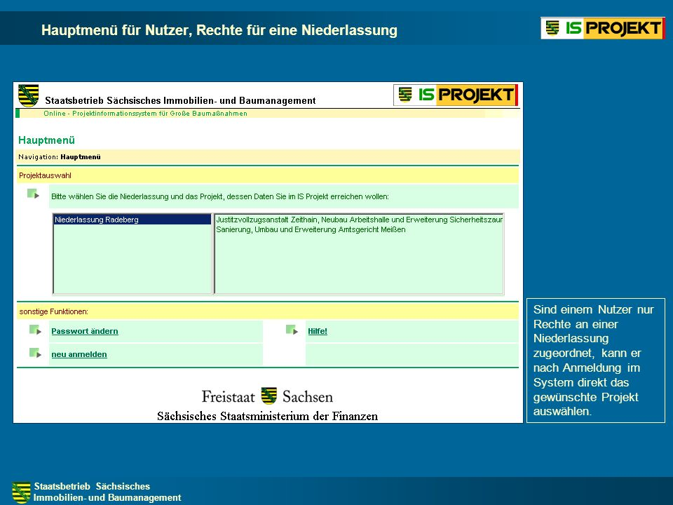 Staatsbetrieb Sächsisches Immobilien- und Baumanagement Hauptmenü für Nutzer, Rechte für eine Niederlassung Sind einem Nutzer nur Rechte an einer Niederlassung zugeordnet, kann er nach Anmeldung im System direkt das gewünschte Projekt auswählen.
