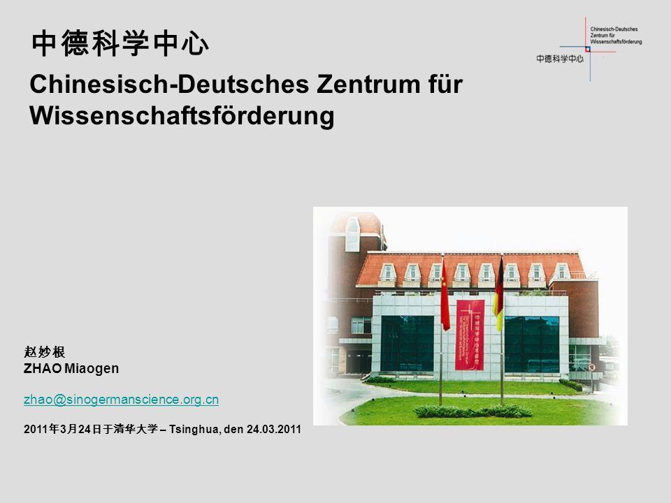 Chinesisch-Deutsches Zentrum für Wissenschaftsförderung ZHAO Miaogen zhao@sinogermanscience.org.cn 2011 3 24 – Tsinghua, den 24.03.2011
