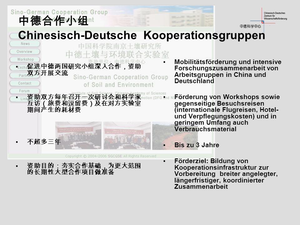 Chinesisch-Deutsche Kooperationsgruppen Mobilitätsförderung und intensive Forschungszusammenarbeit von Arbeitsgruppen in China und Deutschland Förderung von Workshops sowie gegenseitige Besuchsreisen (internationale Flugreisen, Hotel- und Verpflegungskosten) und in geringem Umfang auch Verbrauchsmaterial Bis zu 3 Jahre Förderziel: Bildung von Kooperationsinfrastruktur zur Vorbereitung breiter angelegter, längerfristiger, koordinierter Zusammenarbeit
