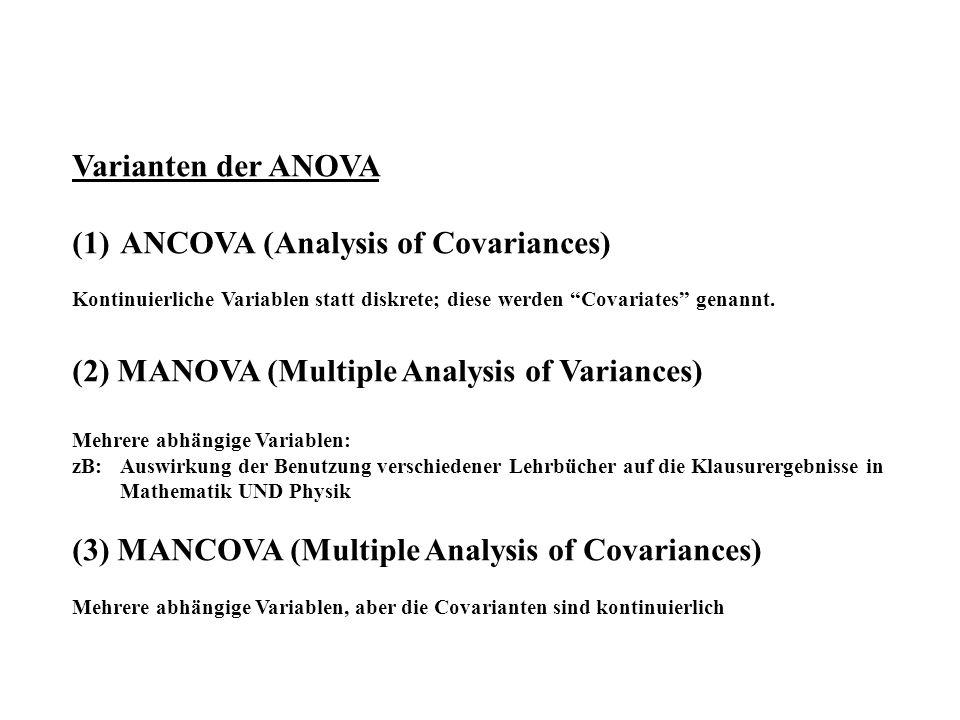 Varianten der ANOVA (1)ANCOVA (Analysis of Covariances) Kontinuierliche Variablen statt diskrete; diese werden Covariates genannt. (2) MANOVA (Multipl