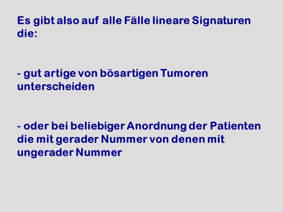 Es gibt also auf alle Fälle lineare Signaturen die: - gut artige von bösartigen Tumoren unterscheiden - oder bei beliebiger Anordnung der Patienten di