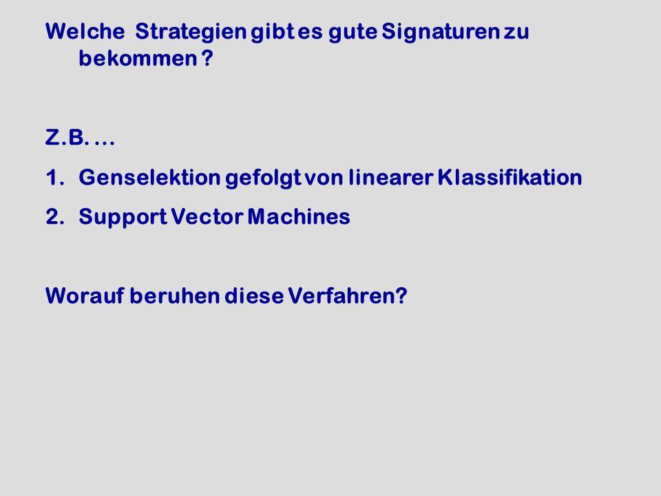 Welche Strategien gibt es gute Signaturen zu bekommen ? Z.B.... 1.Genselektion gefolgt von linearer Klassifikation 2.Support Vector Machines Worauf be
