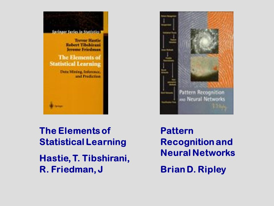 Pattern Recognition and Neural Networks Brian D. Ripley The Elements of Statistical Learning Hastie, T. Tibshirani, R. Friedman, J