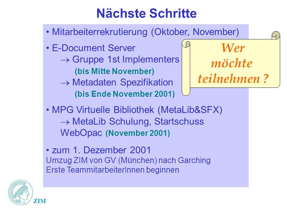 ZIM Nächste Schritte Mitarbeiterrekrutierung (Oktober, November) E-Document Server Gruppe 1st Implementers (bis Mitte November) Metadaten Spezifikation (bis Ende November 2001) MPG Virtuelle Bibliothek (MetaLib&SFX) MetaLib Schulung, Startschuss WebOpac (November 2001) zum 1.