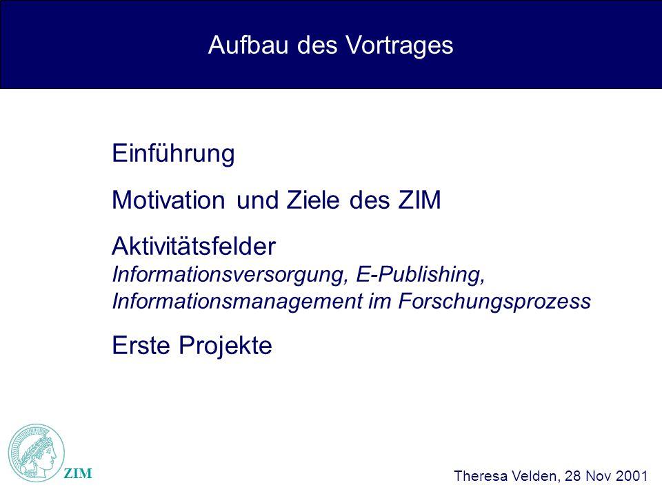 Aufbau des Vortrages ZIM Theresa Velden, 28 Nov 2001 Einführung Motivation und Ziele des ZIM Aktivitätsfelder Informationsversorgung, E-Publishing, Informationsmanagement im Forschungsprozess Erste Projekte