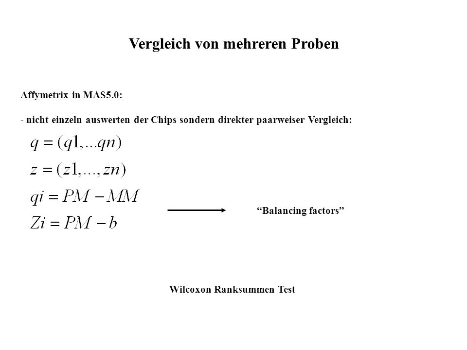 Vergleich von mehreren Proben Affymetrix in MAS5.0: - nicht einzeln auswerten der Chips sondern direkter paarweiser Vergleich: Balancing factors Wilco
