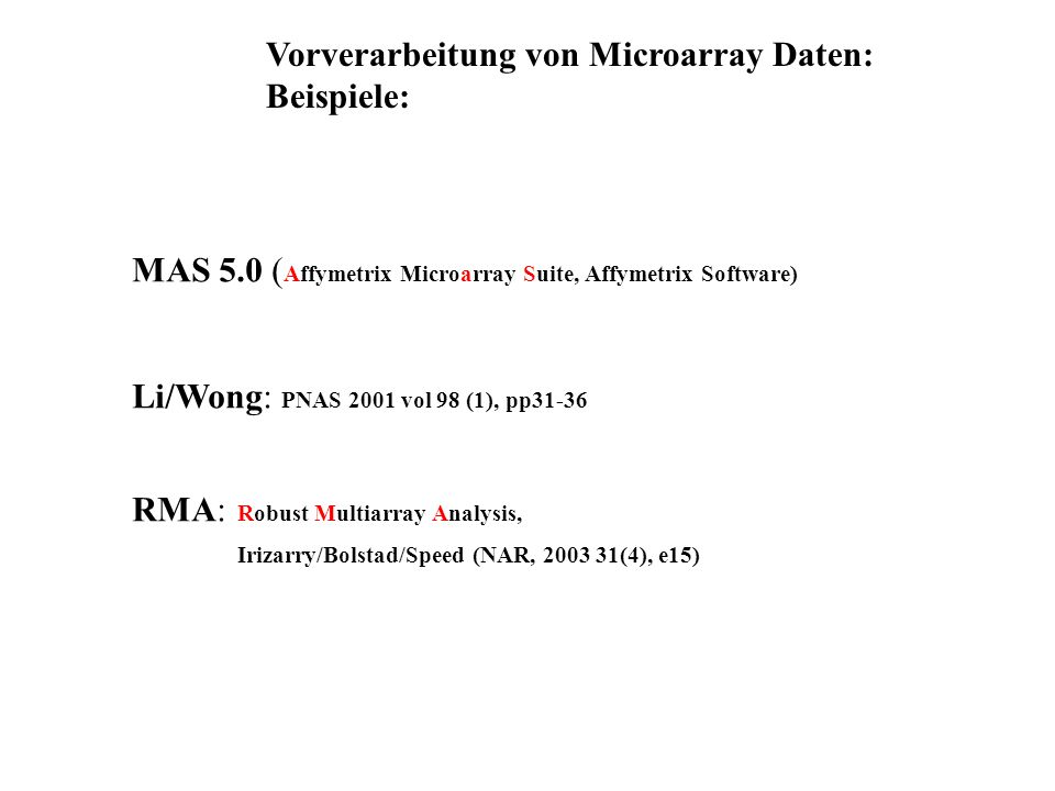 Vorverarbeitung von Microarray Daten: Beispiele: MAS 5.0 ( Affymetrix Microarray Suite, Affymetrix Software) Li/Wong: PNAS 2001 vol 98 (1), pp31-36 RM