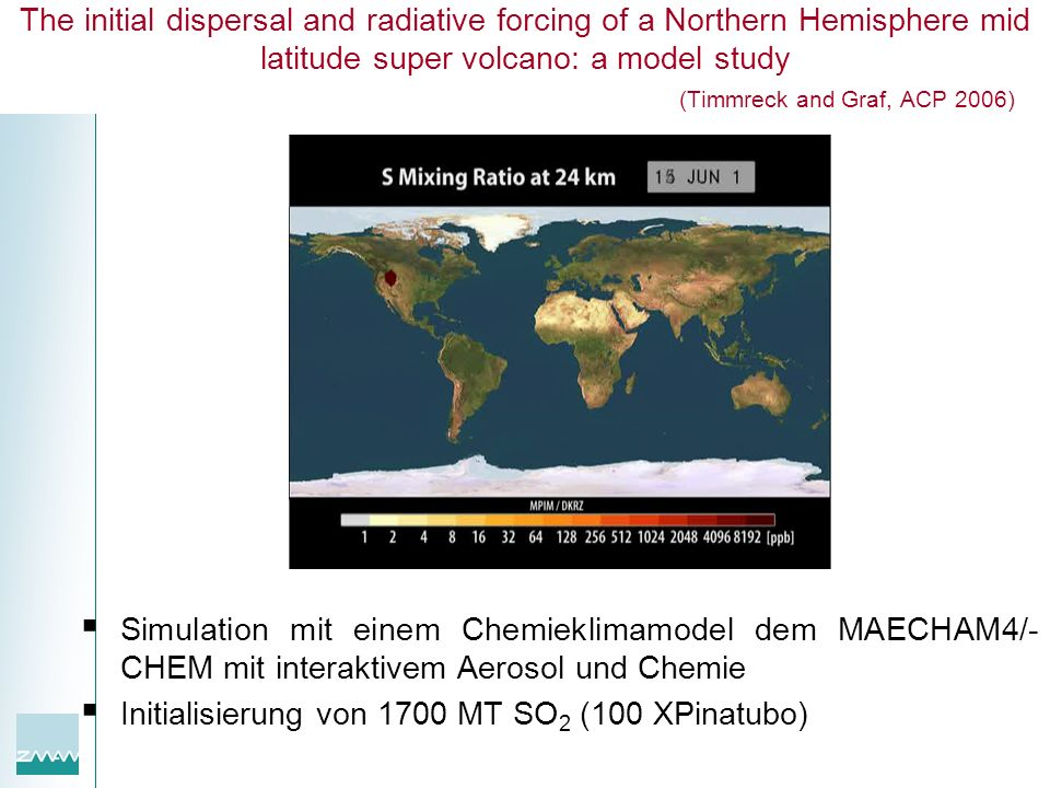 The initial dispersal and radiative forcing of a Northern Hemisphere mid latitude super volcano: a model study (Timmreck and Graf, ACP 2006) Simulatio