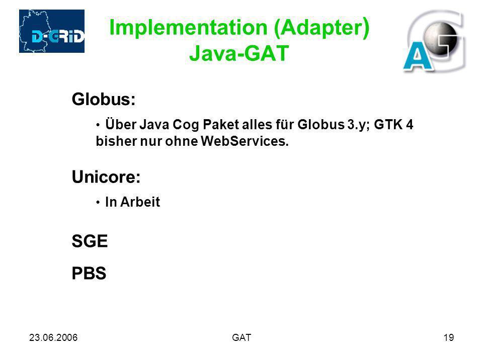 23.06.2006GAT19 Implementation (Adapter ) Java-GAT Globus: Über Java Cog Paket alles für Globus 3.y; GTK 4 bisher nur ohne WebServices. Unicore: In Ar