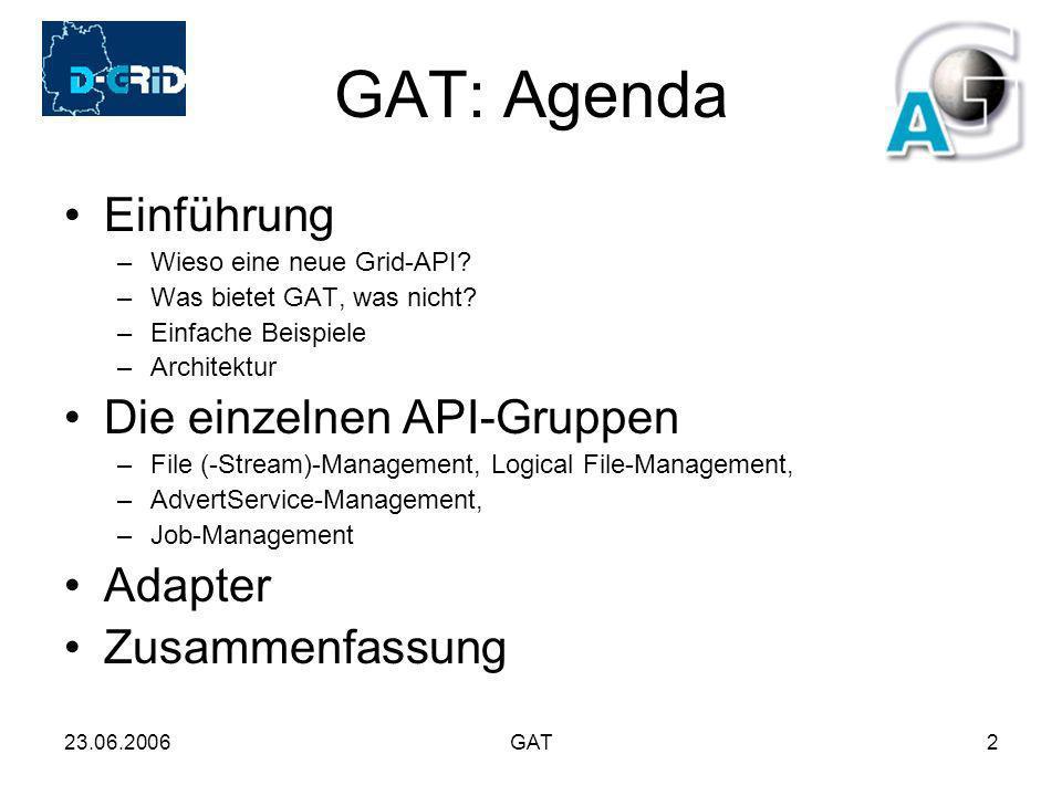 23.06.2006GAT2 GAT: Agenda Einführung –Wieso eine neue Grid-API? –Was bietet GAT, was nicht? –Einfache Beispiele –Architektur Die einzelnen API-Gruppe