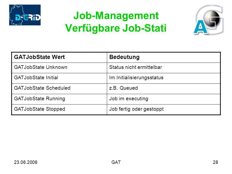23.06.2006GAT28 Job-Management Verfügbare Job-Stati GATJobState WertBedeutung GATJobState UnknownStatus nicht ermittelbar GATJobState InitialIm Initialisierungsstatus GATJobState Scheduledz.B.
