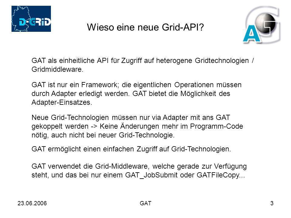23.06.2006GAT3 Wieso eine neue Grid-API? GAT als einheitliche API für Zugriff auf heterogene Gridtechnologien / Gridmiddleware. GAT ist nur ein Framew