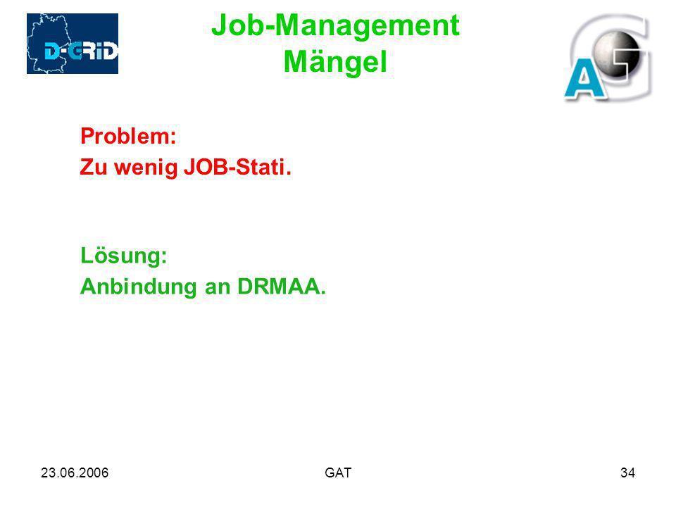 23.06.2006GAT34 Job-Management Mängel Problem: Zu wenig JOB-Stati. Lösung: Anbindung an DRMAA.