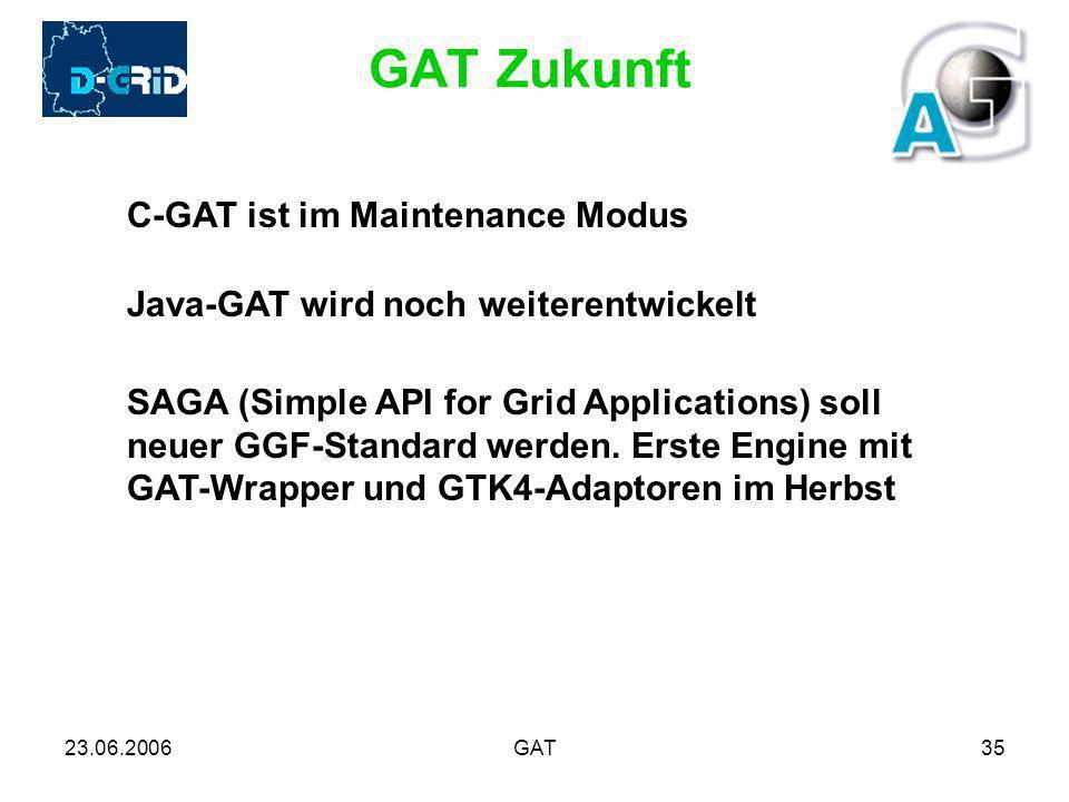 23.06.2006GAT35 GAT Zukunft C-GAT ist im Maintenance Modus Java-GAT wird noch weiterentwickelt SAGA (Simple API for Grid Applications) soll neuer GGF-Standard werden.