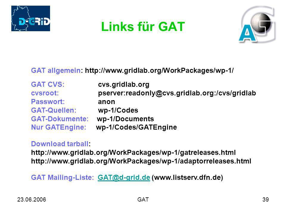 23.06.2006GAT39 Links für GAT GAT allgemein: http://www.gridlab.org/WorkPackages/wp-1/ GAT CVS: cvs.gridlab.org cvsroot: pserver:readonly@cvs.gridlab.org:/cvs/gridlab Passwort: anon GAT-Quellen: wp-1/Codes GAT-Dokumente: wp-1/Documents Nur GATEngine: wp-1/Codes/GATEngine GAT Mailing-Liste: GAT@d-grid.de (www.listserv.dfn.de)GAT@d-grid.de Download tarball: http://www.gridlab.org/WorkPackages/wp-1/gatreleases.html http://www.gridlab.org/WorkPackages/wp-1/adaptorreleases.html
