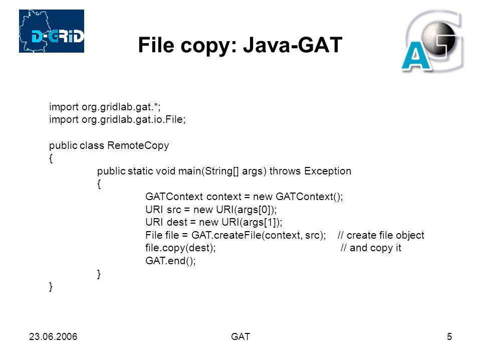 23.06.2006GAT5 File copy: Java-GAT import org.gridlab.gat.*; import org.gridlab.gat.io.File; public class RemoteCopy { public static void main(String[] args) throws Exception { GATContext context = new GATContext(); URI src = new URI(args[0]); URI dest = new URI(args[1]); File file = GAT.createFile(context, src); // create file object file.copy(dest); // and copy it GAT.end(); }