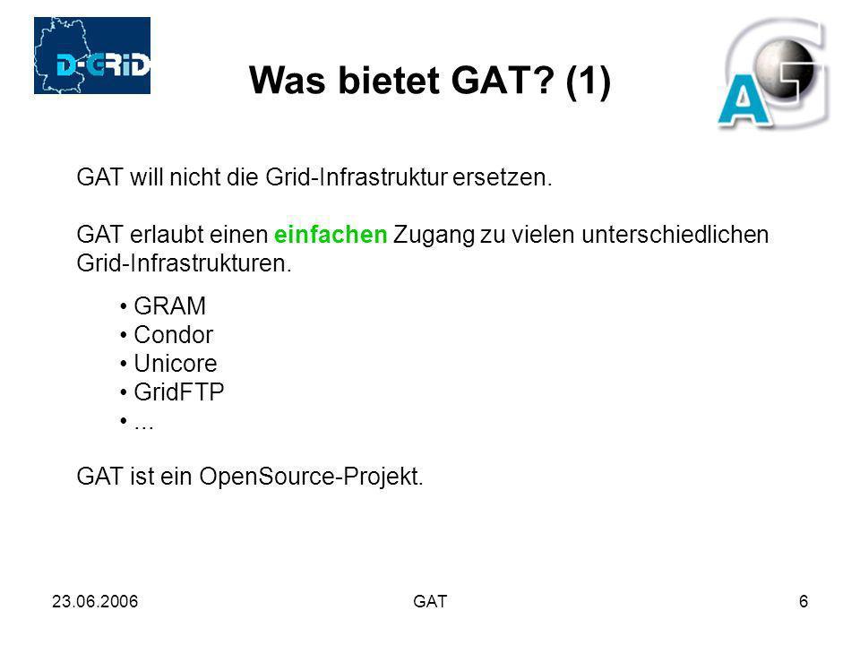 23.06.2006GAT6 Was bietet GAT? (1) GAT will nicht die Grid-Infrastruktur ersetzen. GAT erlaubt einen einfachen Zugang zu vielen unterschiedlichen Grid