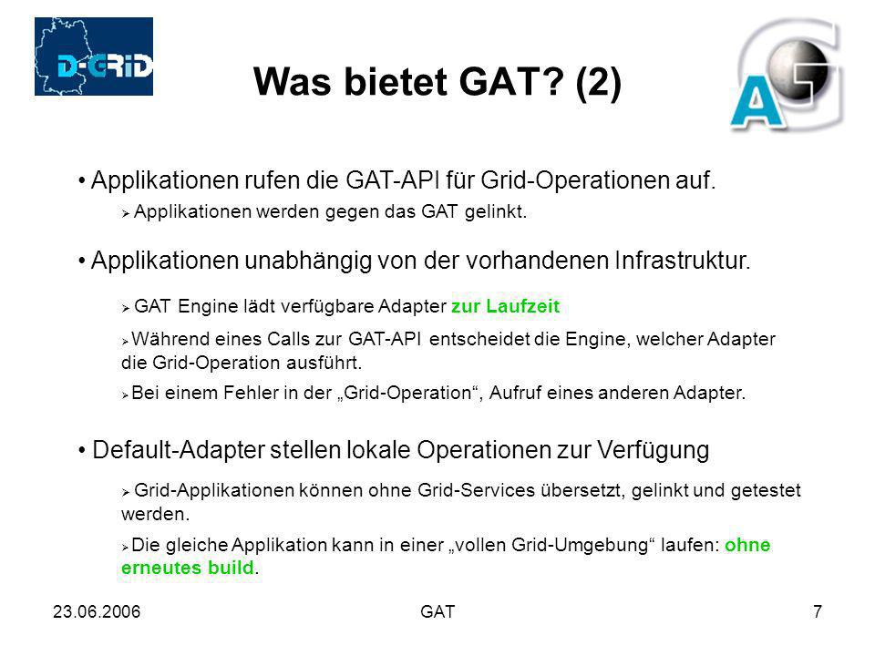 23.06.2006GAT18 Implementation (Adapter ) C-GAT Globus: gram, gridftp, RLS, gsiscp, gsissh Unicore: Job Submit, Job Monitoring DRMAA (Distributed Resource Management Application API) SGE (Sun Grid Engine) PBS (Portable Batch System)