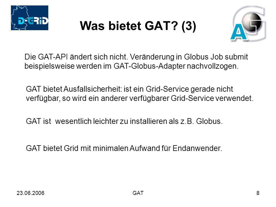 23.06.2006GAT8 Was bietet GAT? (3) Die GAT-API ändert sich nicht. Veränderung in Globus Job submit beispielsweise werden im GAT-Globus-Adapter nachvol