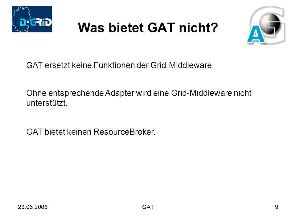 23.06.2006GAT9 Was bietet GAT nicht? GAT ersetzt keine Funktionen der Grid-Middleware. Ohne entsprechende Adapter wird eine Grid-Middleware nicht unte