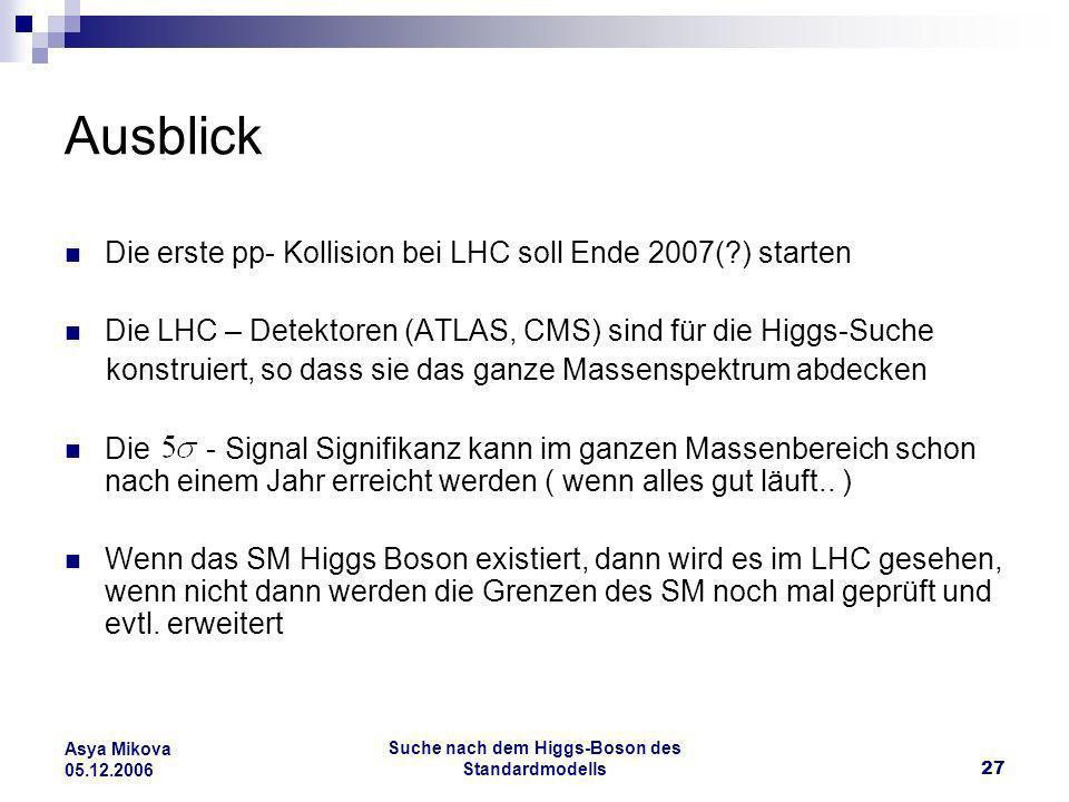 Suche nach dem Higgs-Boson des Standardmodells27 Asya Mikova 05.12.2006 Ausblick Die erste pp- Kollision bei LHC soll Ende 2007(?) starten Die LHC – D