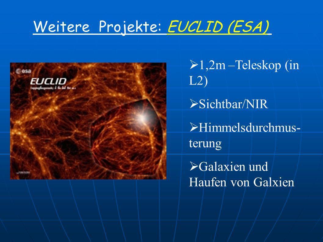 Weitere Projekte: EUCLID (ESA) 1,2m –Teleskop (in L2) Sichtbar/NIR Himmelsdurchmus- terung Galaxien und Haufen von Galxien