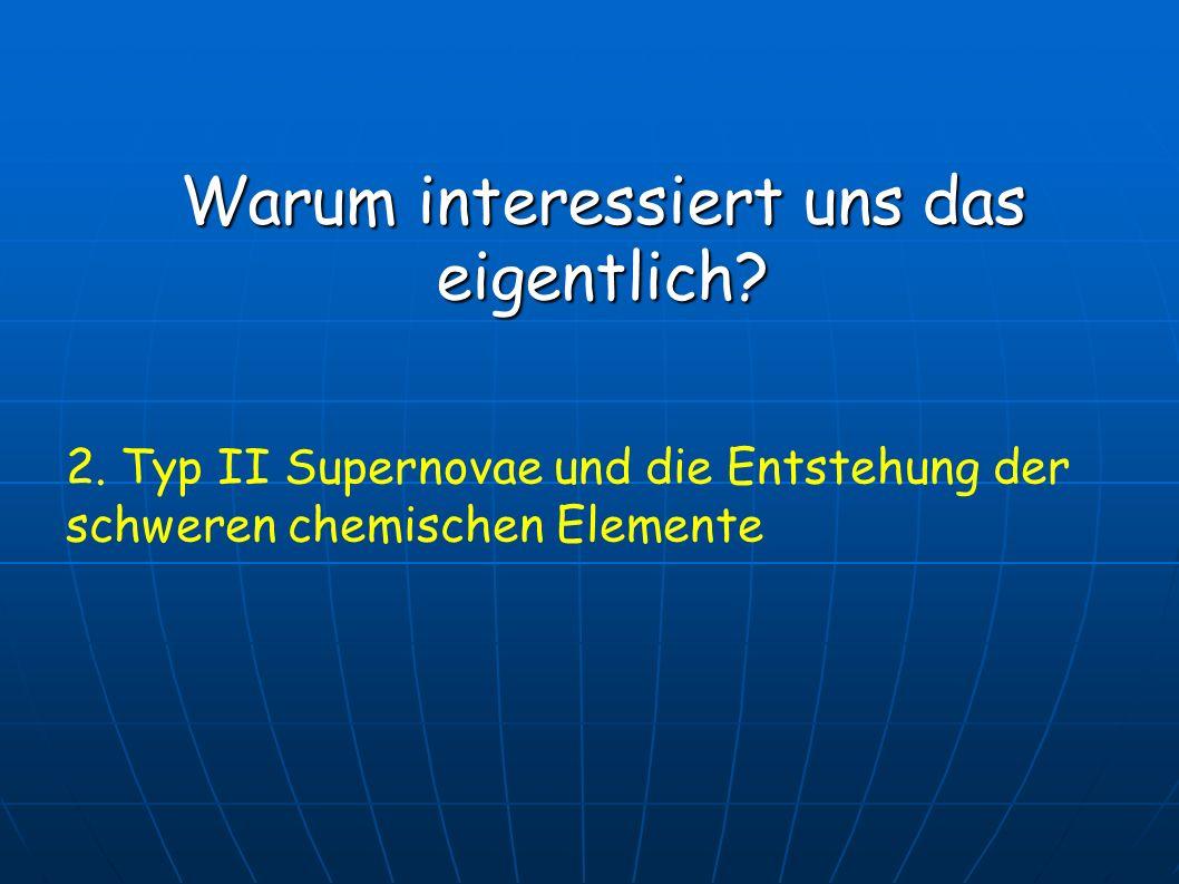Warum interessiert uns das eigentlich? 2. Typ II Supernovae und die Entstehung der schweren chemischen Elemente