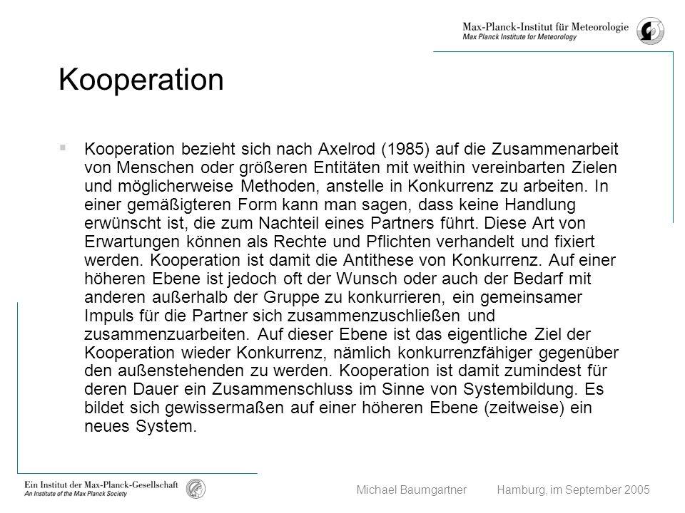 Michael Baumgartner Hamburg, im September 2005 Kooperation Kooperation bezieht sich nach Axelrod (1985) auf die Zusammenarbeit von Menschen oder größe