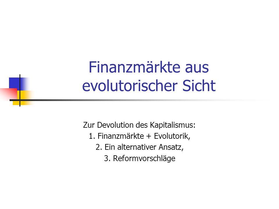 Finanzmärkte aus evolutorischer Sicht Zur Devolution des Kapitalismus: 1. Finanzmärkte + Evolutorik, 2. Ein alternativer Ansatz, 3. Reformvorschläge