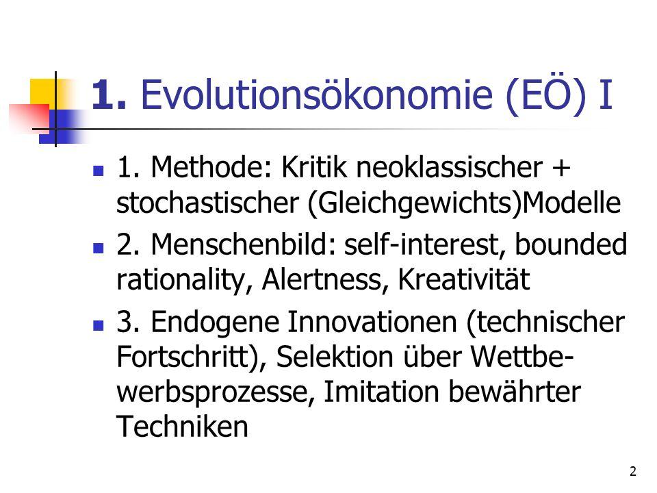 1. Evolutionsökonomie (EÖ) I 1. Methode: Kritik neoklassischer + stochastischer (Gleichgewichts)Modelle 2. Menschenbild: self-interest, bounded ration