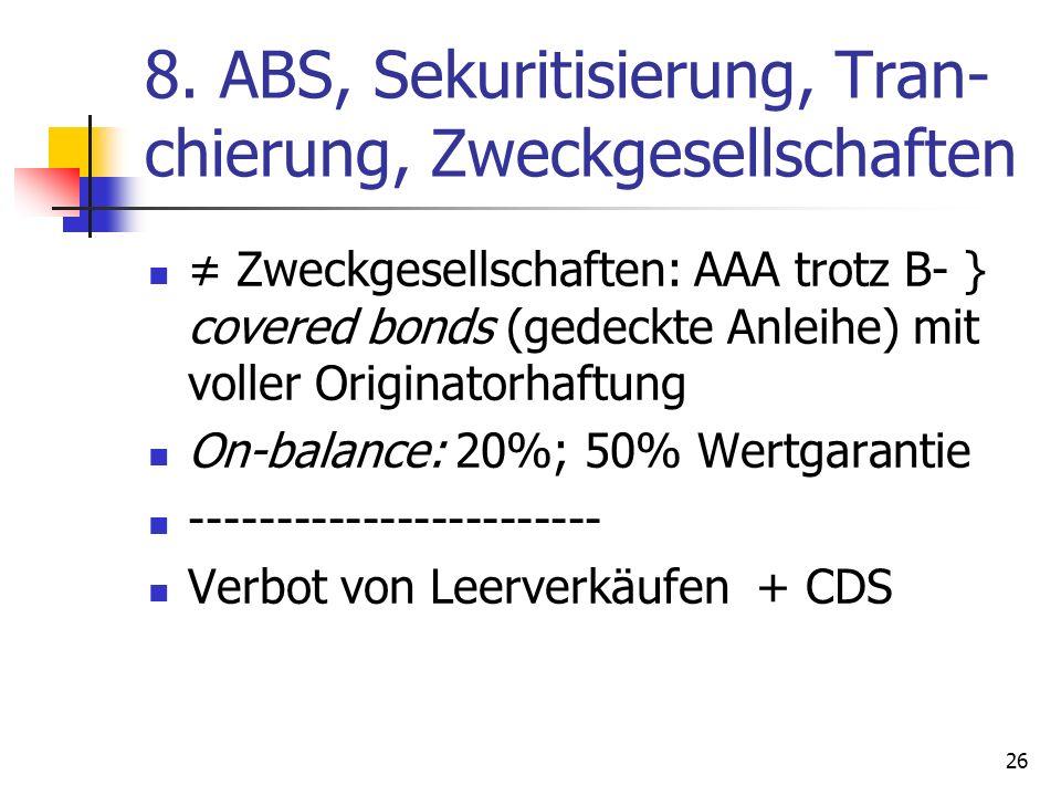 8. ABS, Sekuritisierung, Tran- chierung, Zweckgesellschaften Zweckgesellschaften: AAA trotz B- } covered bonds (gedeckte Anleihe) mit voller Originato