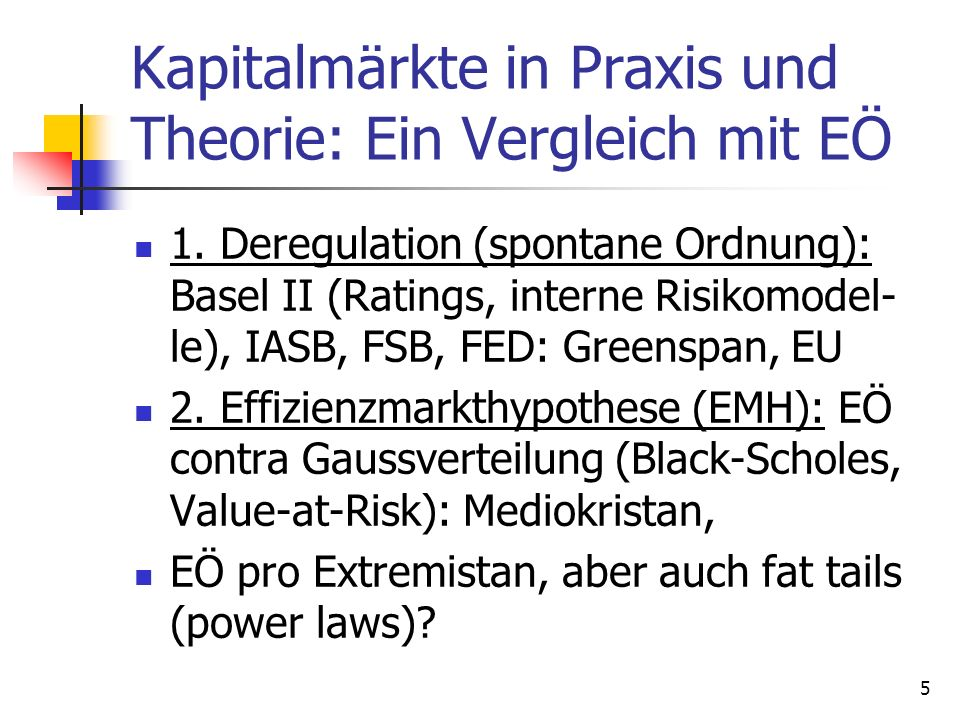 Kapitalmärkte in Praxis und Theorie: Ein Vergleich mit EÖ 1. Deregulation (spontane Ordnung): Basel II (Ratings, interne Risikomodel- le), IASB, FSB,