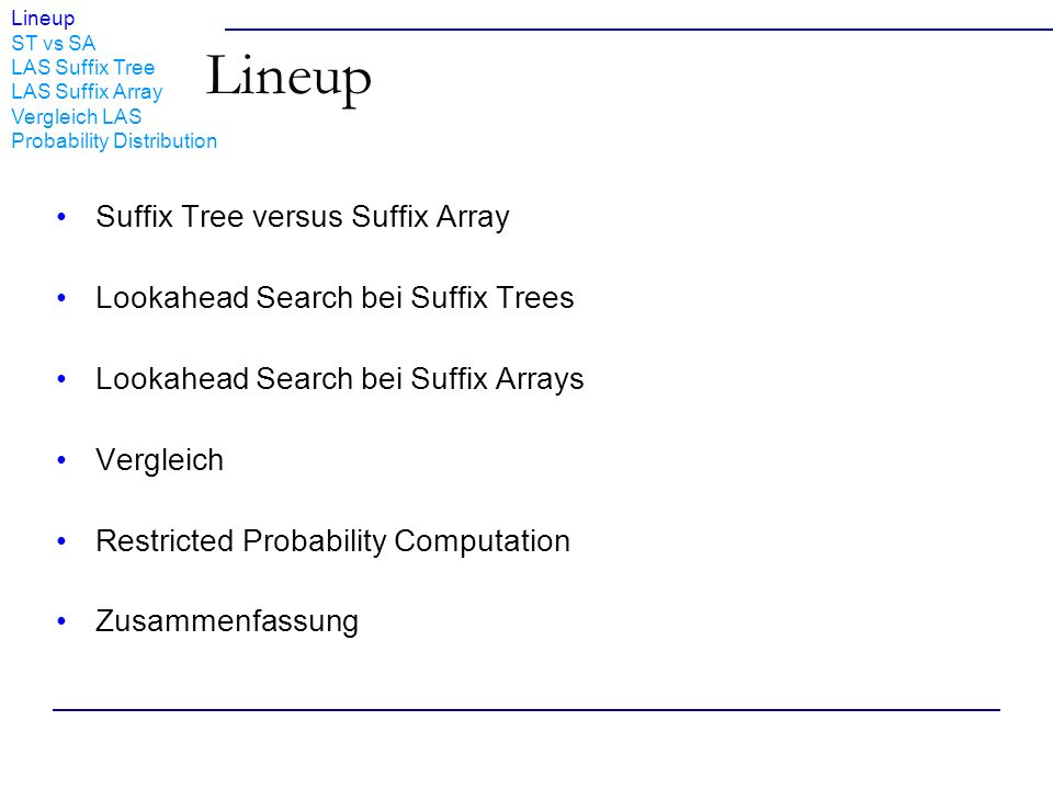 Lineup ST vs SA LAS Suffix Tree LAS Suffix Array Vergleich LAS Probability Distribution Lineup Suffix Tree versus Suffix Array Lookahead Search bei Suffix Trees Lookahead Search bei Suffix Arrays Vergleich Restricted Probability Computation Zusammenfassung